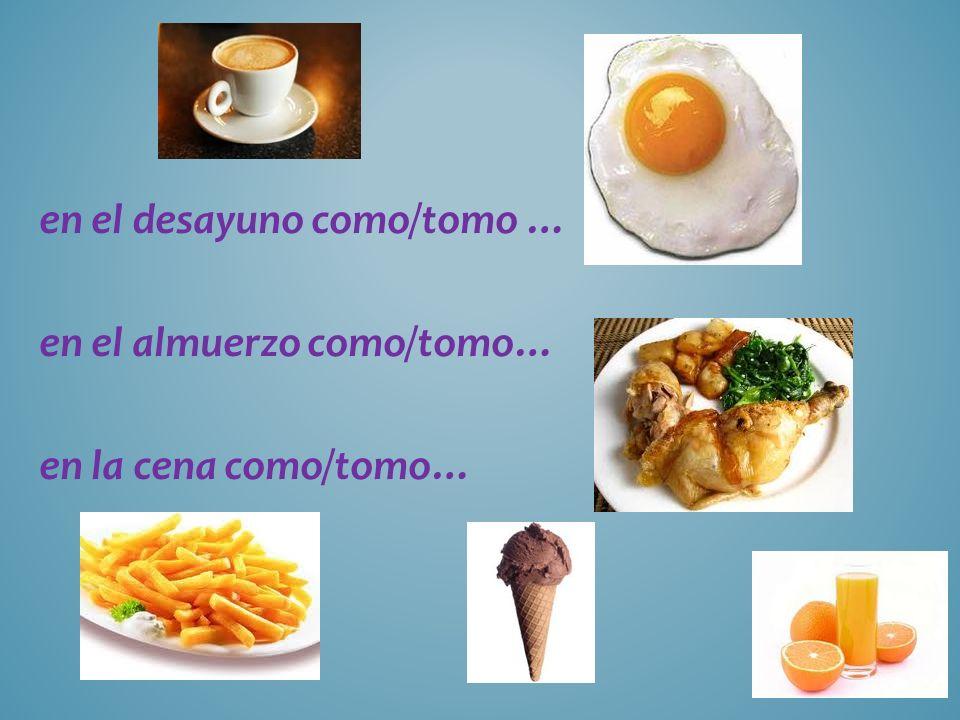 en el desayuno como/tomo … en el almuerzo como/tomo… en la cena como/tomo…