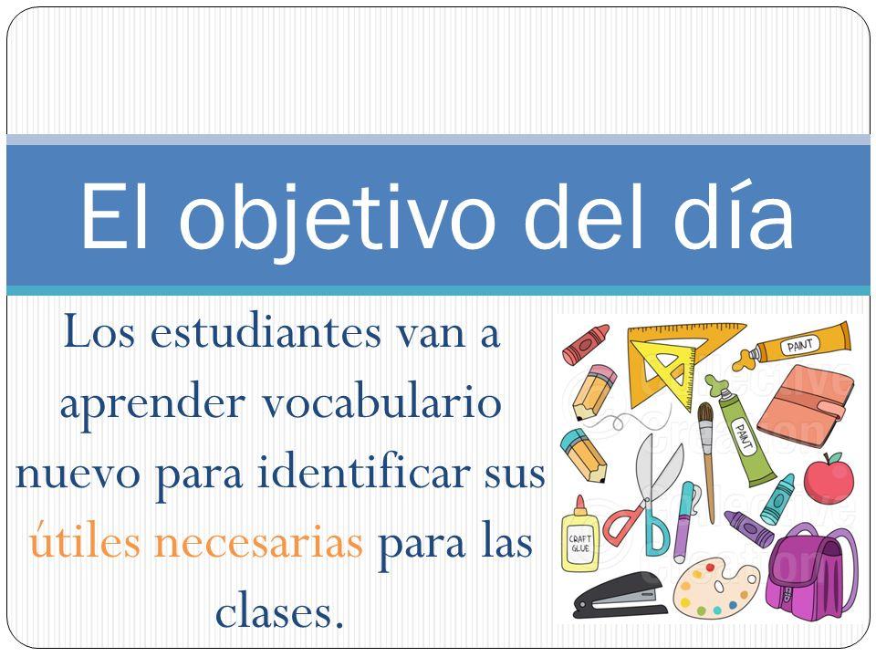 El objetivo del día Los estudiantes van a aprender vocabulario nuevo para identificar sus útiles necesarias para las clases.