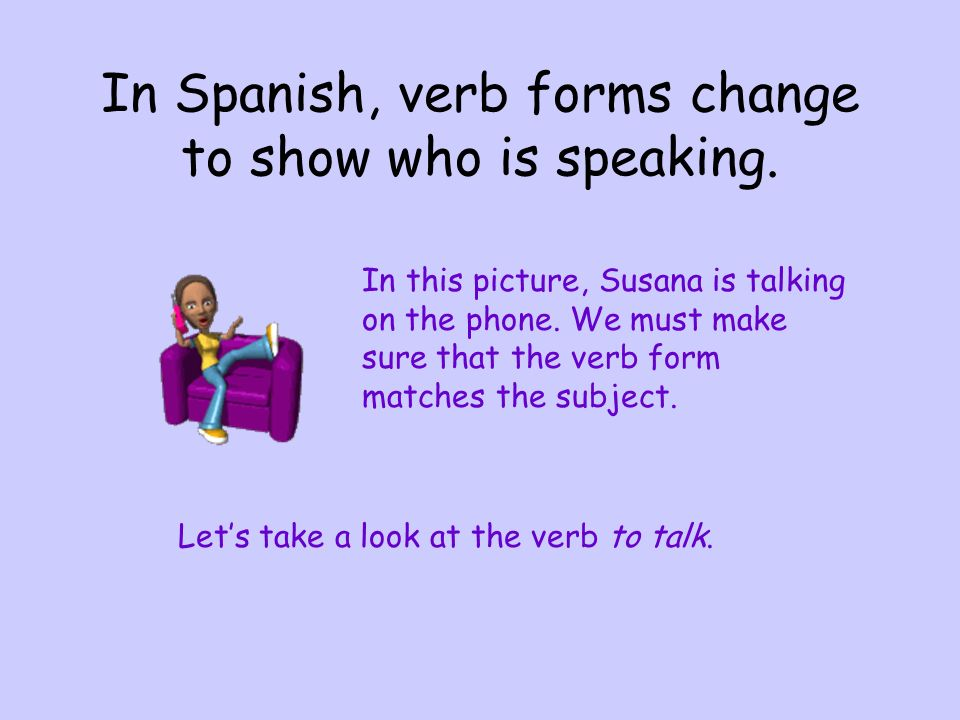 In Spanish, verb forms change to show who is speaking.