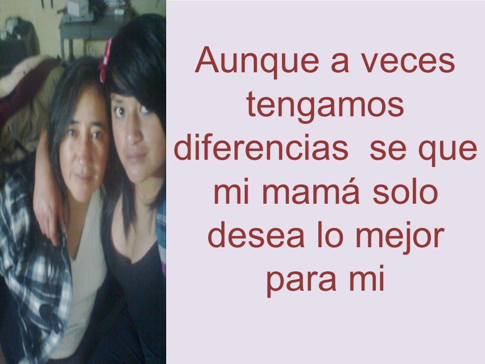 Aunque a veces tengamos diferencias se que mi mamá solo desea lo mejor para mi