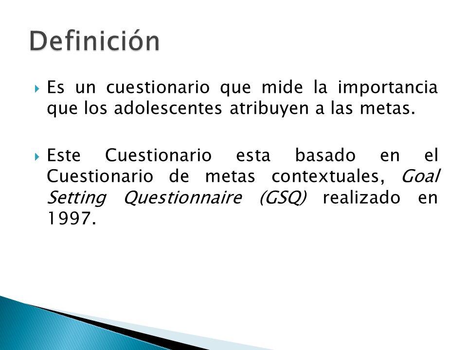 Definición Es un cuestionario que mide la importancia que los adolescentes atribuyen a las metas.