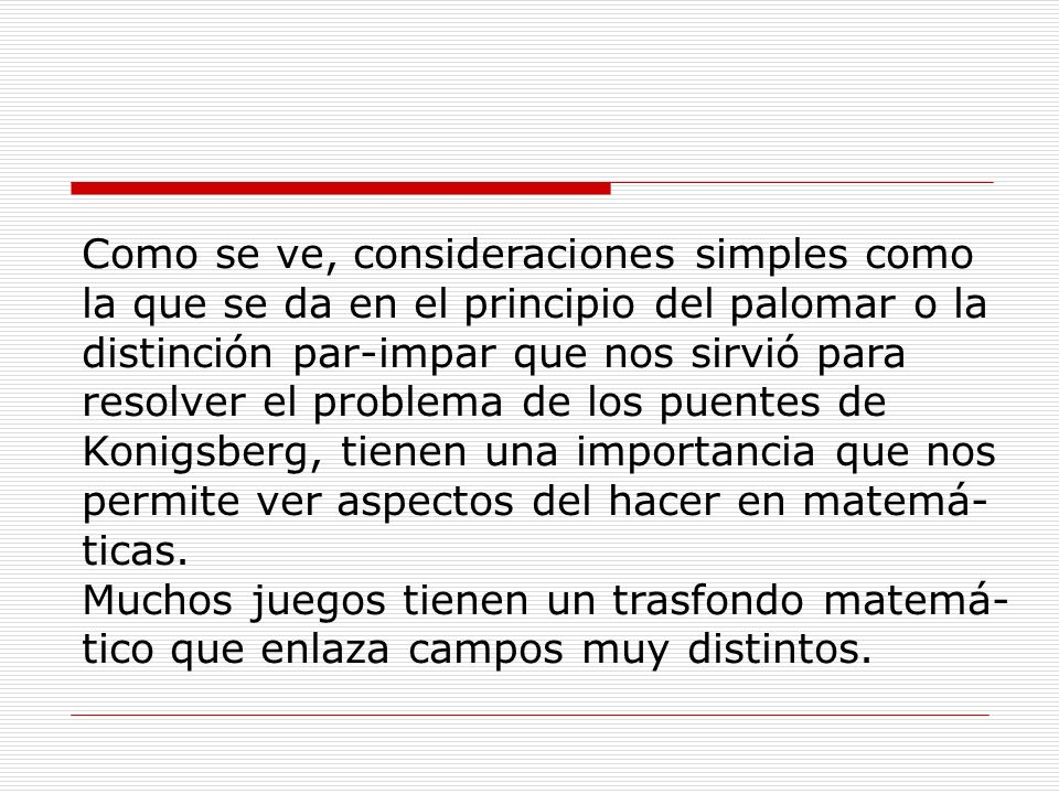 Como se ve, consideraciones simples como la que se da en el principio del palomar o la distinción par-impar que nos sirvió para resolver el problema de los puentes de Konigsberg, tienen una importancia que nos permite ver aspectos del hacer en matemá-ticas.