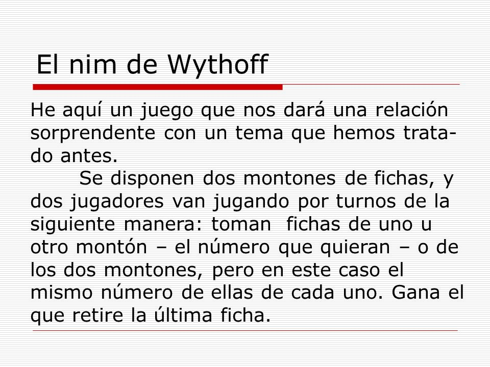 El nim de Wythoff He aquí un juego que nos dará una relación sorprendente con un tema que hemos trata-do antes.