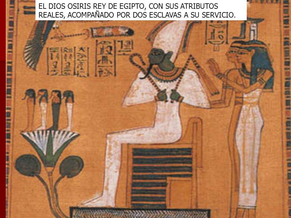 EL DIOS OSIRIS REY DE EGIPTO, CON SUS ATRIBUTOS REALES, ACOMPAÑADO POR DOS ESCLAVAS A SU SERVICIO.