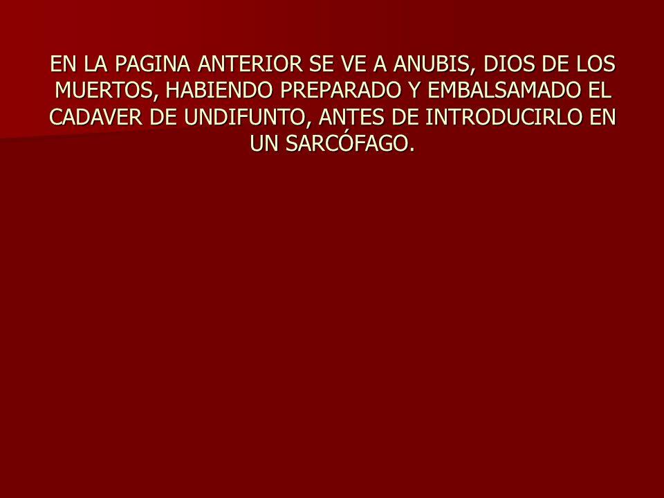 EN LA PAGINA ANTERIOR SE VE A ANUBIS, DIOS DE LOS MUERTOS, HABIENDO PREPARADO Y EMBALSAMADO EL CADAVER DE UNDIFUNTO, ANTES DE INTRODUCIRLO EN UN SARCÓFAGO.
