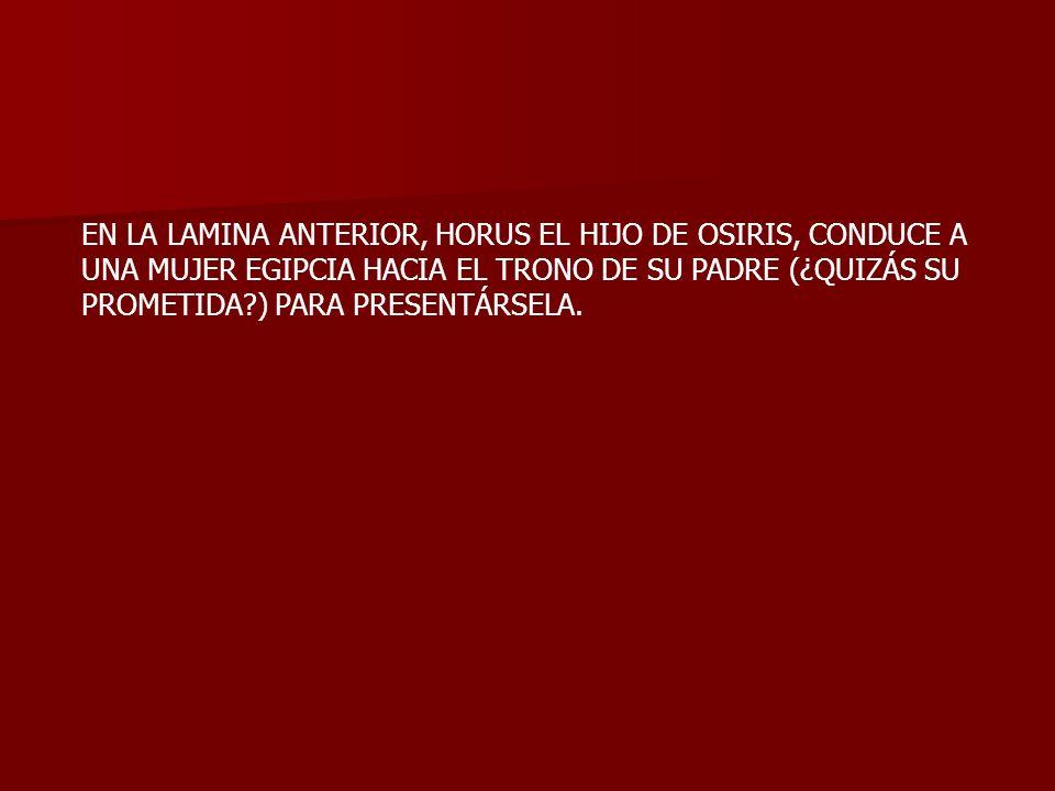 EN LA LAMINA ANTERIOR, HORUS EL HIJO DE OSIRIS, CONDUCE A