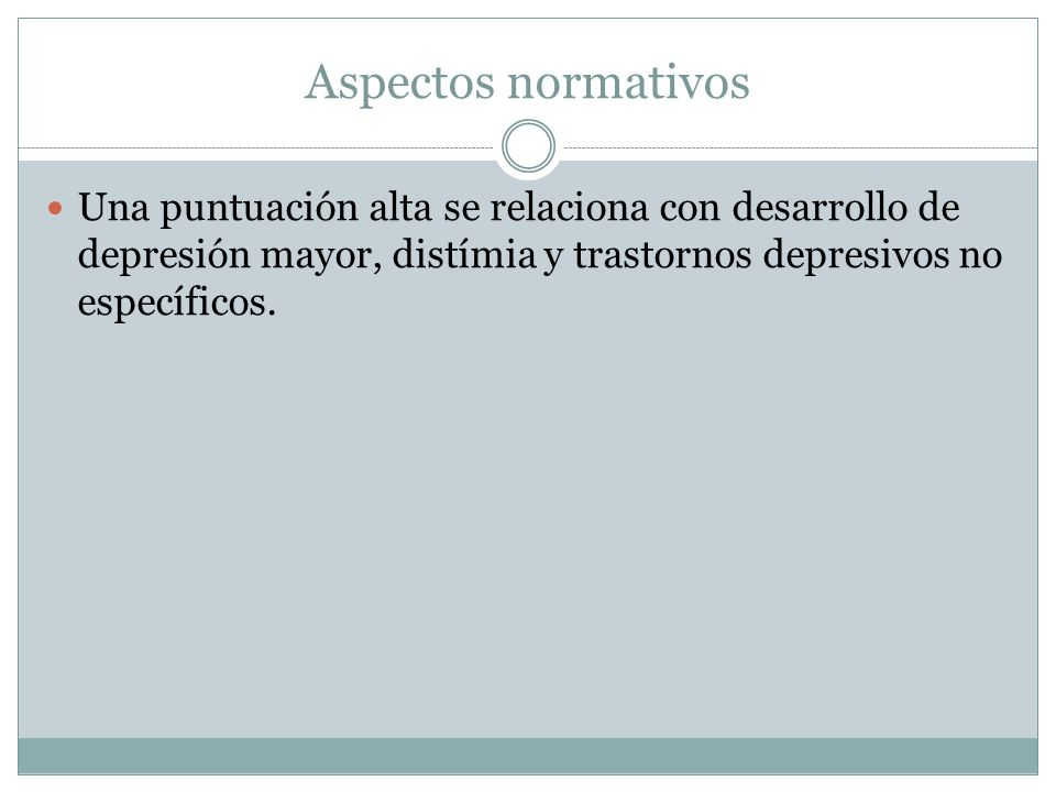 Aspectos normativos Una puntuación alta se relaciona con desarrollo de depresión mayor, distímia y trastornos depresivos no específicos.
