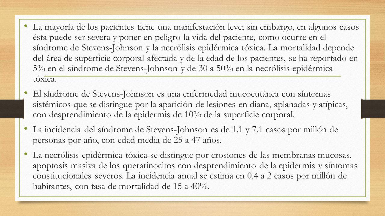 La mayoría de los pacientes tiene una manifestación leve; sin embargo, en algunos casos ésta puede ser severa y poner en peligro la vida del paciente, como ocurre en el síndrome de Stevens-Johnson y la necrólisis epidérmica tóxica. La mortalidad depende del área de superficie corporal afectada y de la edad de los pacientes, se ha reportado en 5% en el síndrome de Stevens-Johnson y de 30 a 50% en la necrólisis epidérmica tóxica.