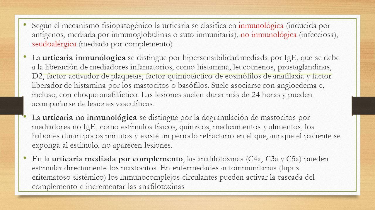 Según el mecanismo fisiopatogénico la urticaria se clasifica en inmunológica (inducida por antígenos, mediada por inmunoglobulinas o auto inmunitaria), no inmunológica (infecciosa), seudoalérgica (mediada por complemento)