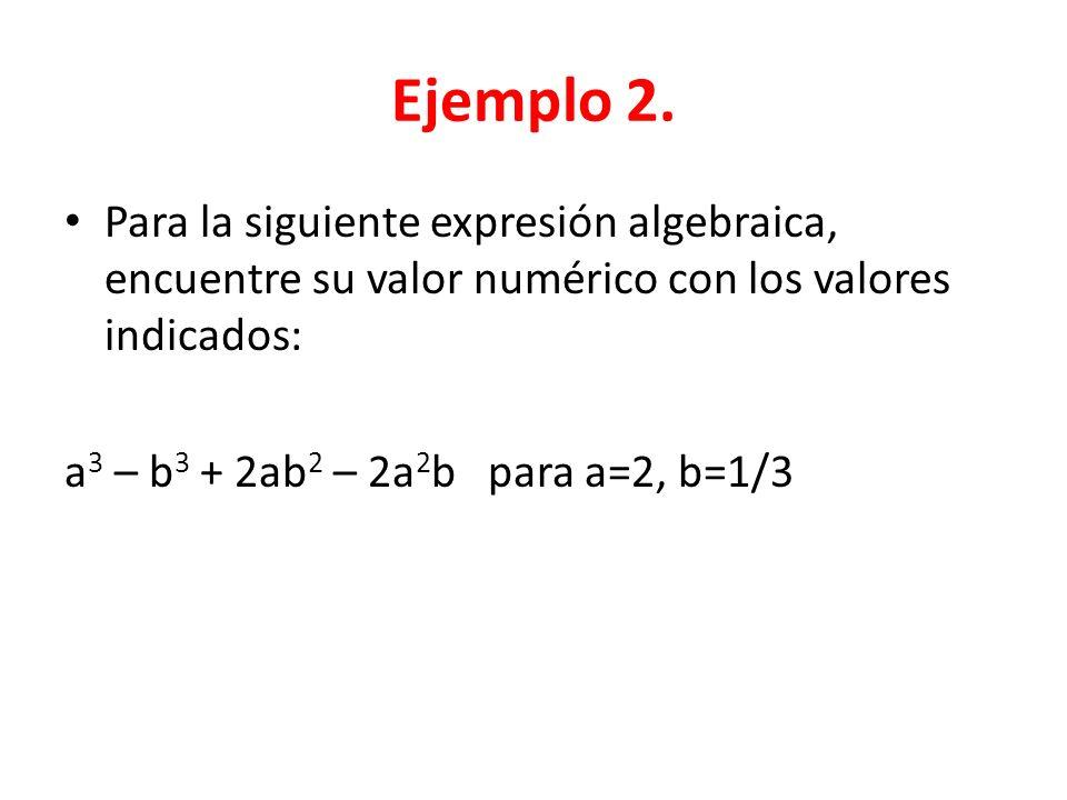Ejemplo 2. Para la siguiente expresión algebraica, encuentre su valor numérico con los valores indicados: