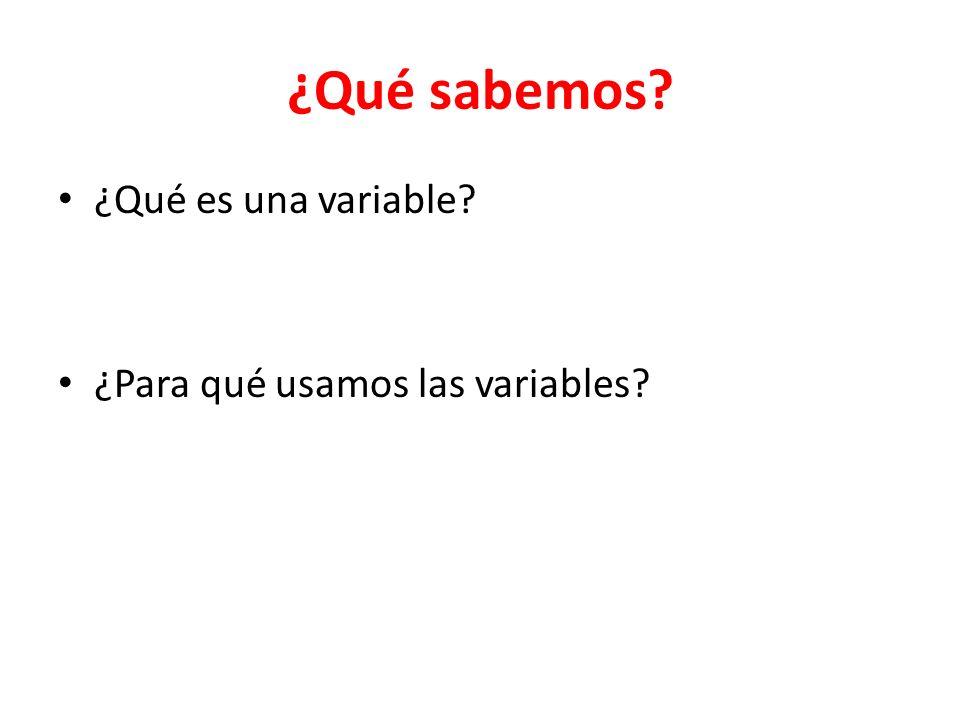 ¿Qué sabemos ¿Qué es una variable ¿Para qué usamos las variables