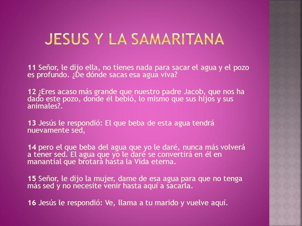 Jesus y la samaritana 11 Señor, le dijo ella, no tienes nada para sacar el agua y el pozo es profundo. ¿De dónde sacas esa agua viva