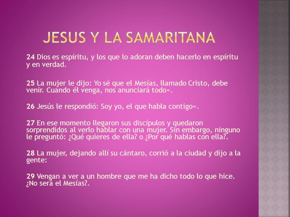 Jesus y la samaritana 24 Dios es espíritu, y los que lo adoran deben hacerlo en espíritu y en verdad.
