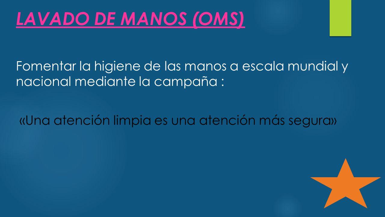 LAVADO DE MANOS (OMS) Fomentar la higiene de las manos a escala mundial y nacional mediante la campaña :