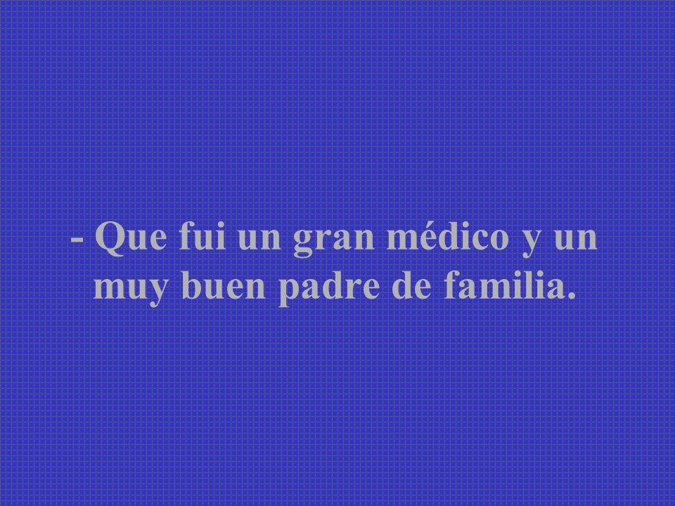 - Que fui un gran médico y un muy buen padre de familia.