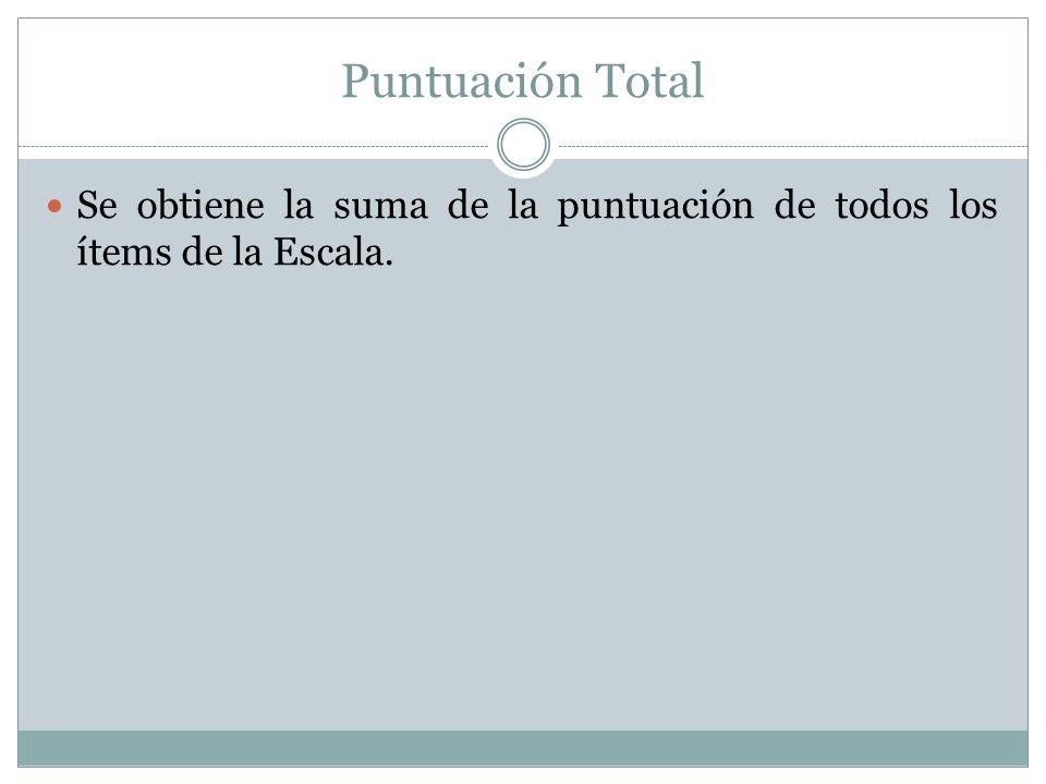 Puntuación Total Se obtiene la suma de la puntuación de todos los ítems de la Escala.