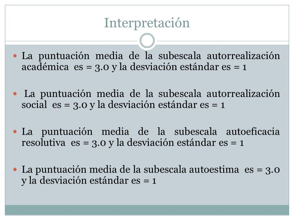 Interpretación La puntuación media de la subescala autorrealización académica es = 3.0 y la desviación estándar es = 1.