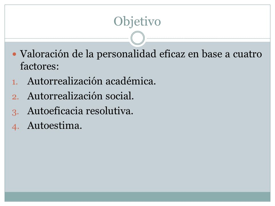 Objetivo Valoración de la personalidad eficaz en base a cuatro factores: Autorrealización académica.