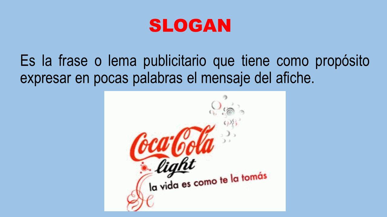 SLOGAN Es la frase o lema publicitario que tiene como propósito expresar en pocas palabras el mensaje del afiche.