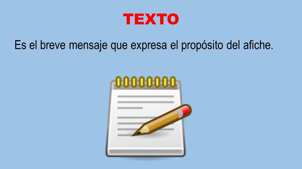 TEXTO Es el breve mensaje que expresa el propósito del afiche.