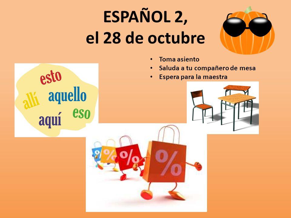 ESPAÑOL 2, el 28 de octubre Toma asiento Saluda a tu compañero de mesa