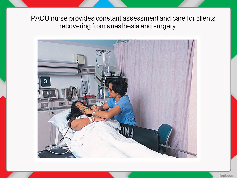 PACU nurse provides constant assessment and care for clients recovering from anesthesia and surgery.