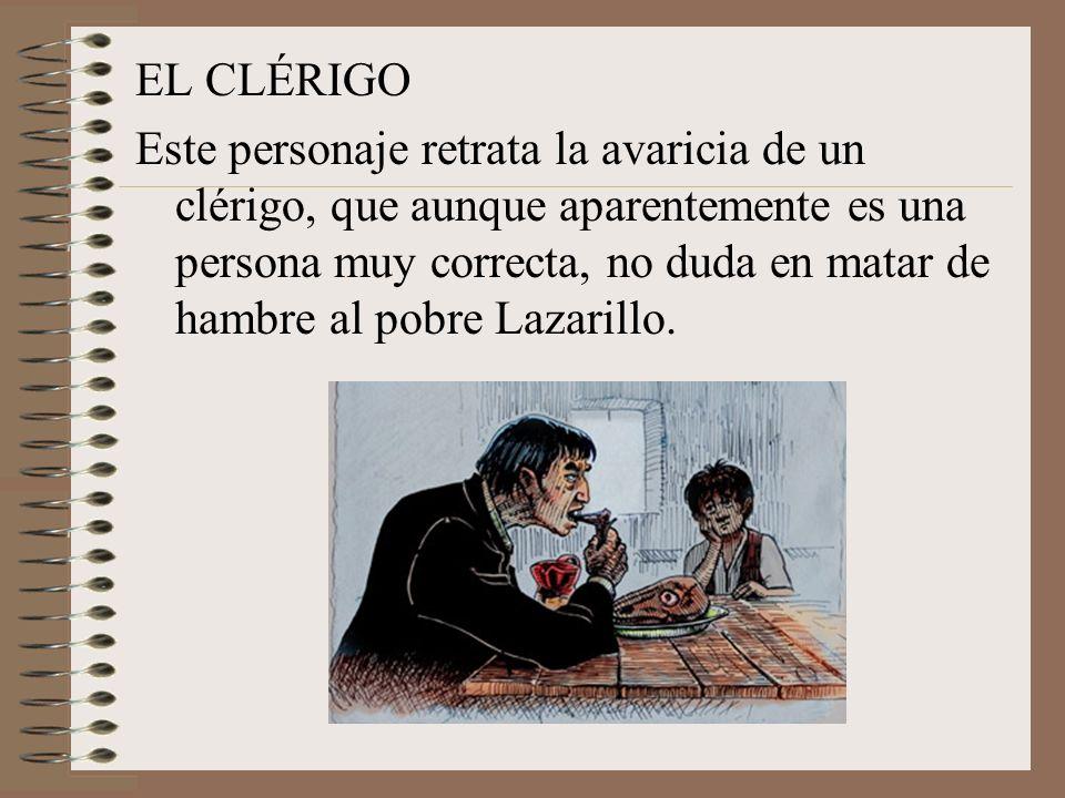 EL CLÉRIGO Este personaje retrata la avaricia de un clérigo, que aunque aparentemente es una persona muy correcta, no duda en matar de hambre al pobre Lazarillo.
