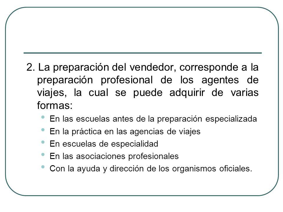 2. La preparación del vendedor, corresponde a la preparación profesional de los agentes de viajes, la cual se puede adquirir de varias formas: