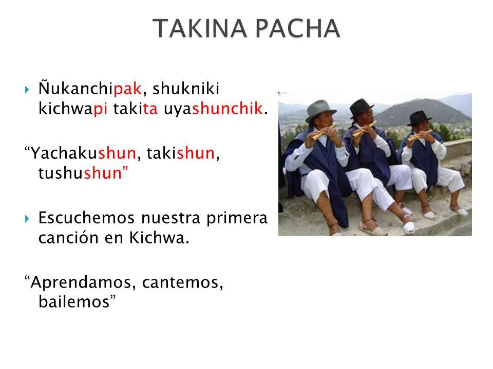 TAKINA PACHA Ñukanchipak, shukniki kichwapi takita uyashunchik.