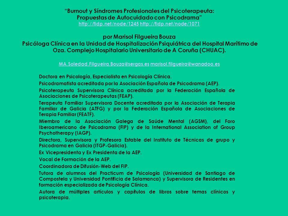 Burnout y Síndromes Profesionales del Psicoterapeuta: Propuestas de Autocuidado con Psicodrama http://fidp.net/node/1245 http://fidp.net/node/1071 por Marisol Filgueira Bouza Psicóloga Clínica en la Unidad de Hospitalización Psiquiátrica del Hospital Marítimo de Oza. Complejo Hospitalario Universitario de A Coruña (CHUAC). MA.Soledad.Filgueira.Bouza@sergas.es marisol.filgueira@wanadoo.es