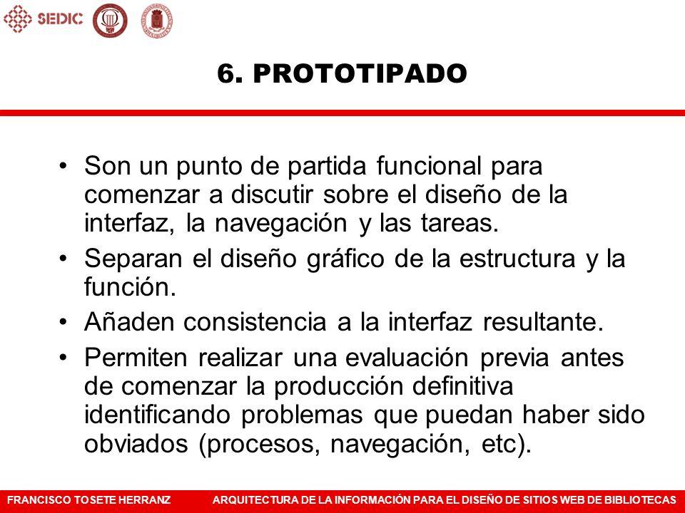 6. PROTOTIPADO Son un punto de partida funcional para comenzar a discutir sobre el diseño de la interfaz, la navegación y las tareas.