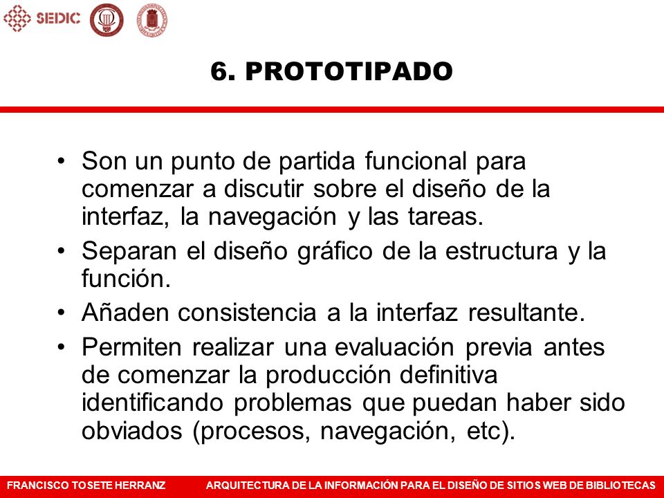 6. PROTOTIPADOSon un punto de partida funcional para comenzar a discutir sobre el diseño de la interfaz, la navegación y las tareas.
