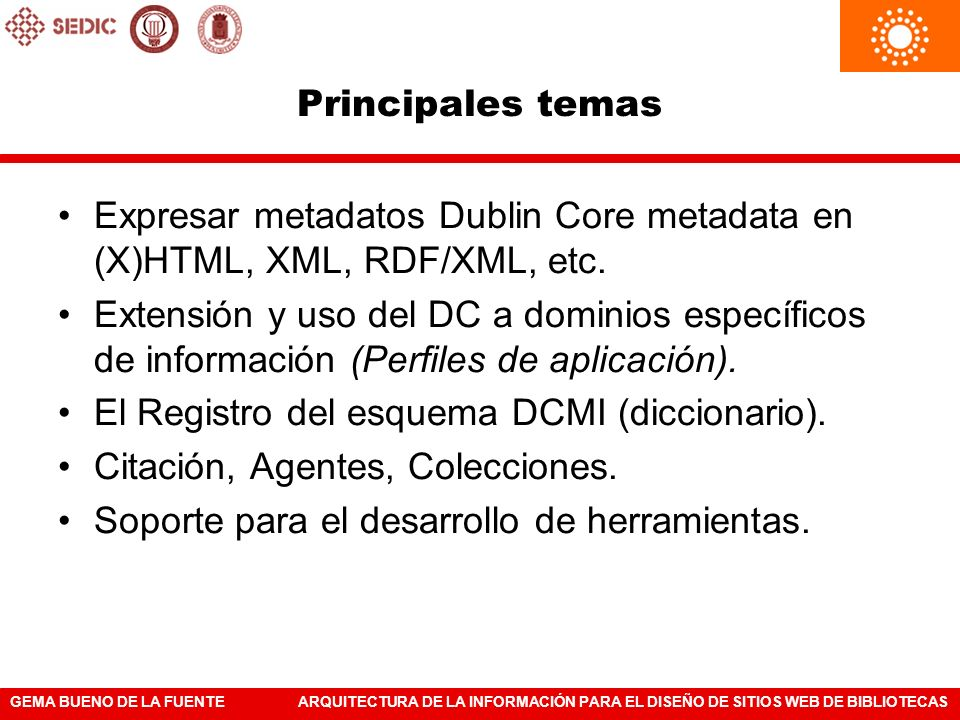 Principales temas Expresar metadatos Dublin Core metadata en (X)HTML, XML, RDF/XML, etc.