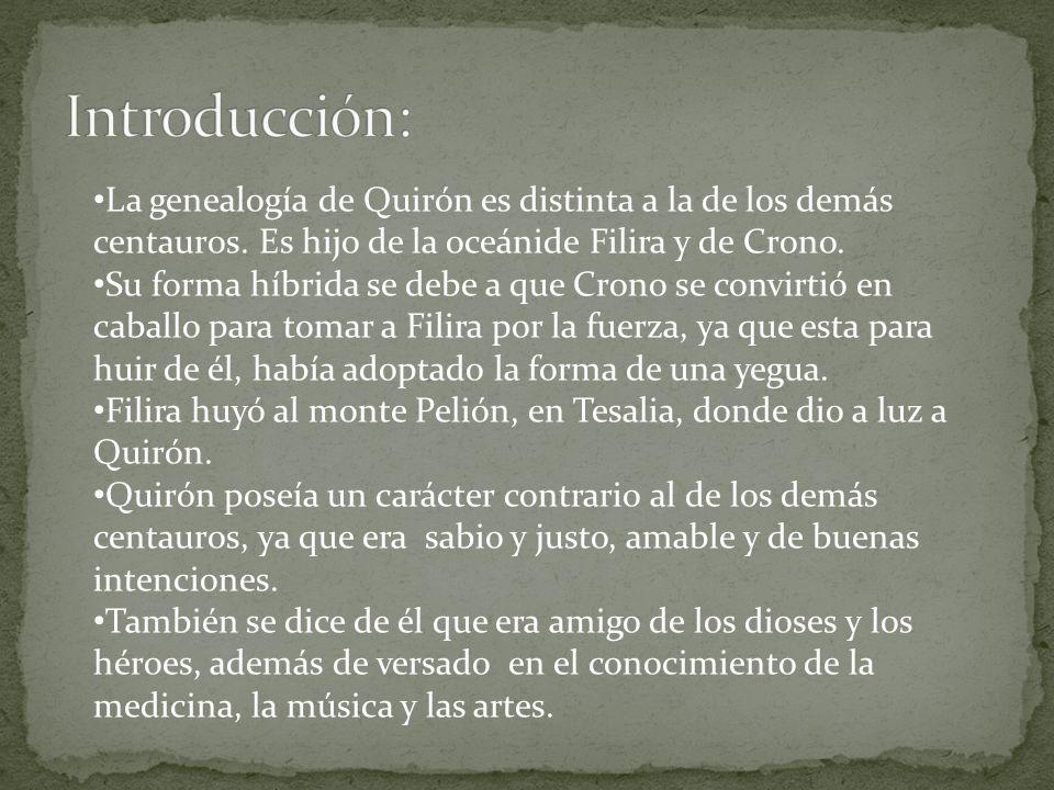 Introducción: La genealogía de Quirón es distinta a la de los demás centauros. Es hijo de la oceánide Filira y de Crono.