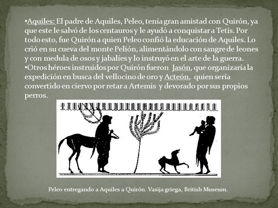 Aquiles: El padre de Aquiles, Peleo, tenía gran amistad con Quirón, ya que este le salvó de los centauros y le ayudó a conquistar a Tetis. Por todo esto, fue Quirón a quien Peleo confió la educación de Aquiles. Lo crió en su cueva del monte Pelión, alimentándolo con sangre de leones y con medula de osos y jabalíes y lo instruyó en el arte de la guerra.