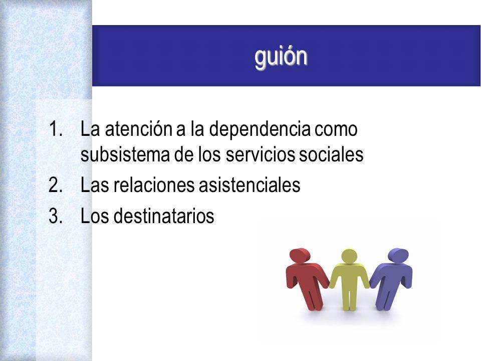 guión La atención a la dependencia como subsistema de los servicios sociales. Las relaciones asistenciales.