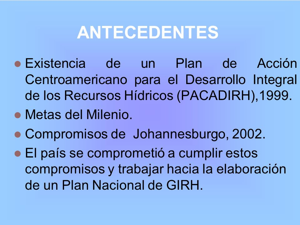 ANTECEDENTESExistencia de un Plan de Acción Centroamericano para el Desarrollo Integral de los Recursos Hídricos (PACADIRH),1999.