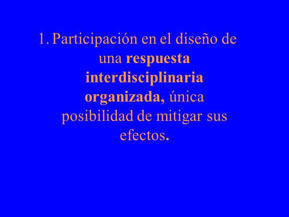 Participación en el diseño de una respuesta interdisciplinaria organizada, única posibilidad de mitigar sus efectos.