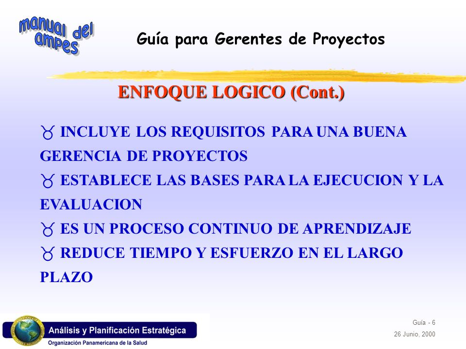 ENFOQUE LOGICO (Cont.)INCLUYE LOS REQUISITOS PARA UNA BUENA GERENCIA DE PROYECTOS. ESTABLECE LAS BASES PARA LA EJECUCION Y LA EVALUACION.