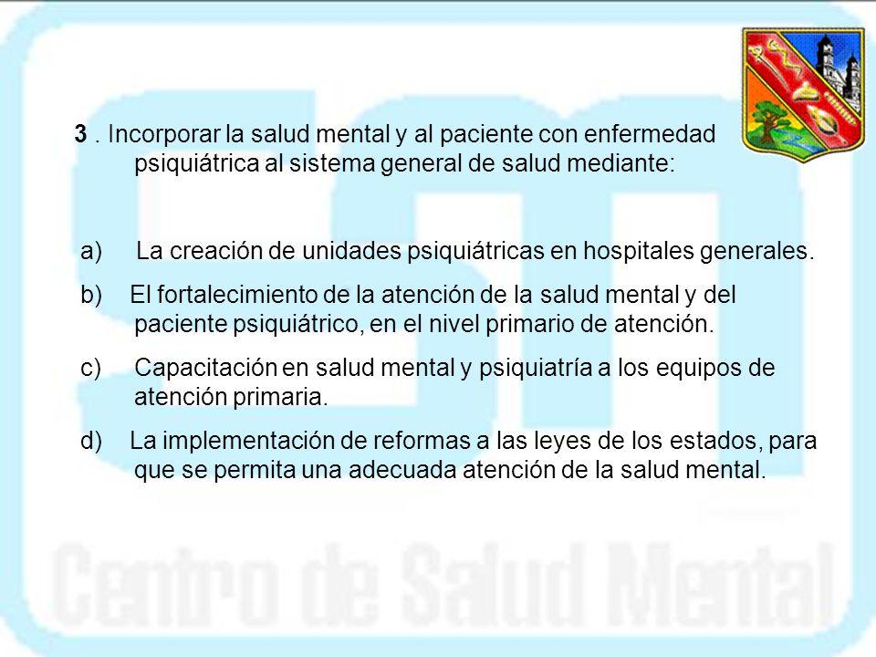 3 . Incorporar la salud mental y al paciente con enfermedad psiquiátrica al sistema general de salud mediante: