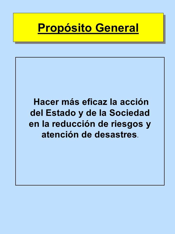 Propósito GeneralHacer más eficaz la acción del Estado y de la Sociedad en la reducción de riesgos y atención de desastres.
