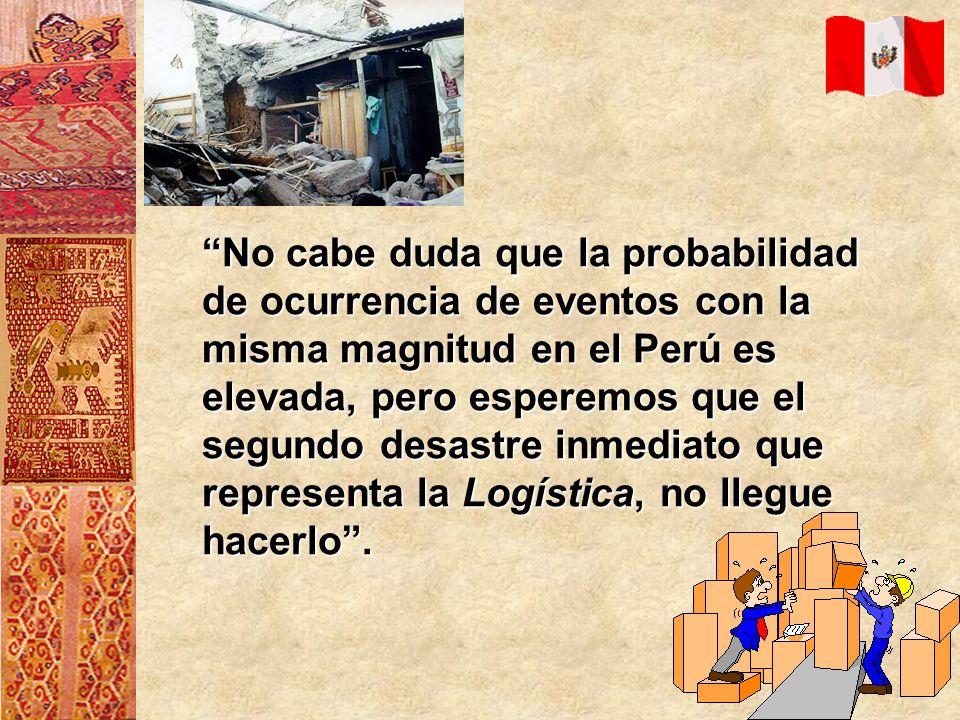 No cabe duda que la probabilidad de ocurrencia de eventos con la misma magnitud en el Perú es elevada, pero esperemos que el segundo desastre inmediato que representa la Logística, no llegue hacerlo .