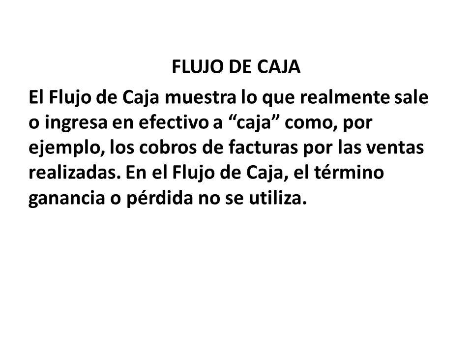 FLUJO DE CAJA El Flujo de Caja muestra lo que realmente sale o ingresa en efectivo a caja como, por ejemplo, los cobros de facturas por las ventas realizadas.