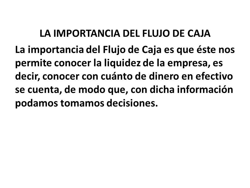 LA IMPORTANCIA DEL FLUJO DE CAJA La importancia del Flujo de Caja es que éste nos permite conocer la liquidez de la empresa, es decir, conocer con cuánto de dinero en efectivo se cuenta, de modo que, con dicha información podamos tomamos decisiones.