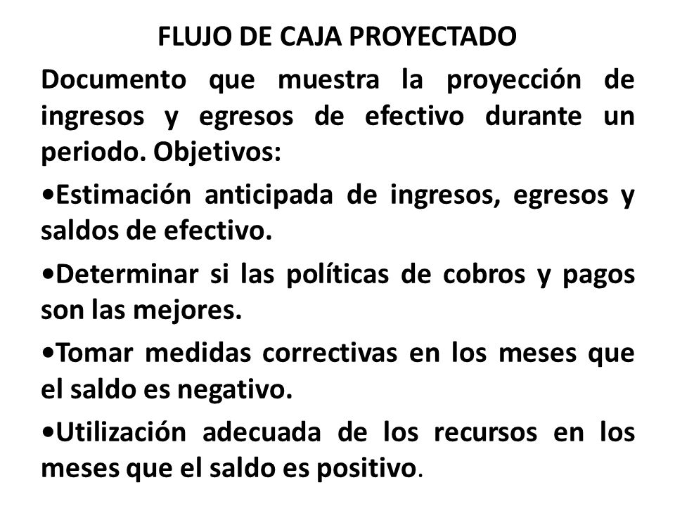 FLUJO DE CAJA PROYECTADO Documento que muestra la proyección de ingresos y egresos de efectivo durante un periodo.
