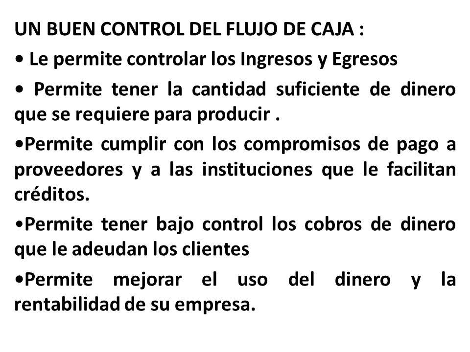 UN BUEN CONTROL DEL FLUJO DE CAJA : • Le permite controlar los Ingresos y Egresos • Permite tener la cantidad suficiente de dinero que se requiere para producir .