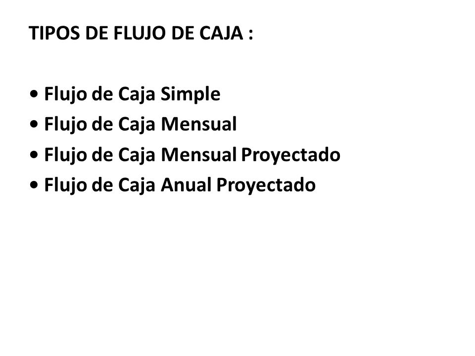 TIPOS DE FLUJO DE CAJA : • Flujo de Caja Simple • Flujo de Caja Mensual • Flujo de Caja Mensual Proyectado • Flujo de Caja Anual Proyectado