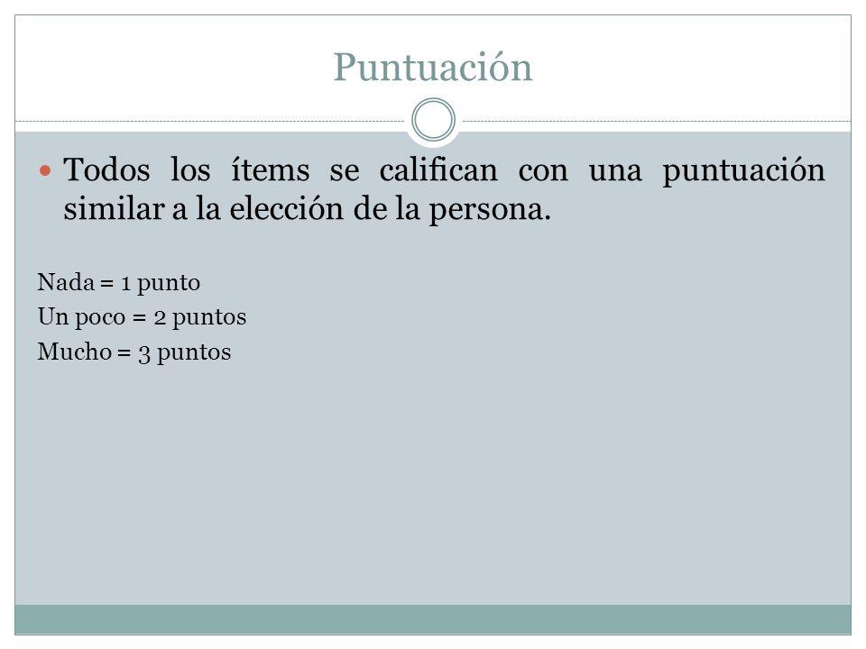 Puntuación Todos los ítems se califican con una puntuación similar a la elección de la persona. Nada = 1 punto.