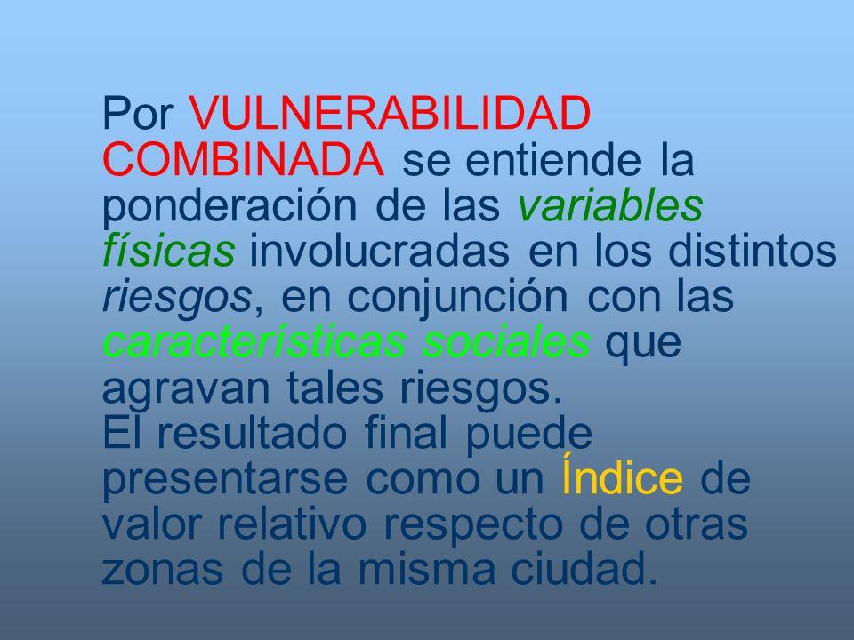 Por VULNERABILIDAD COMBINADA se entiende la ponderación de las variables físicas involucradas en los distintos riesgos, en conjunción con las características sociales que agravan tales riesgos.
