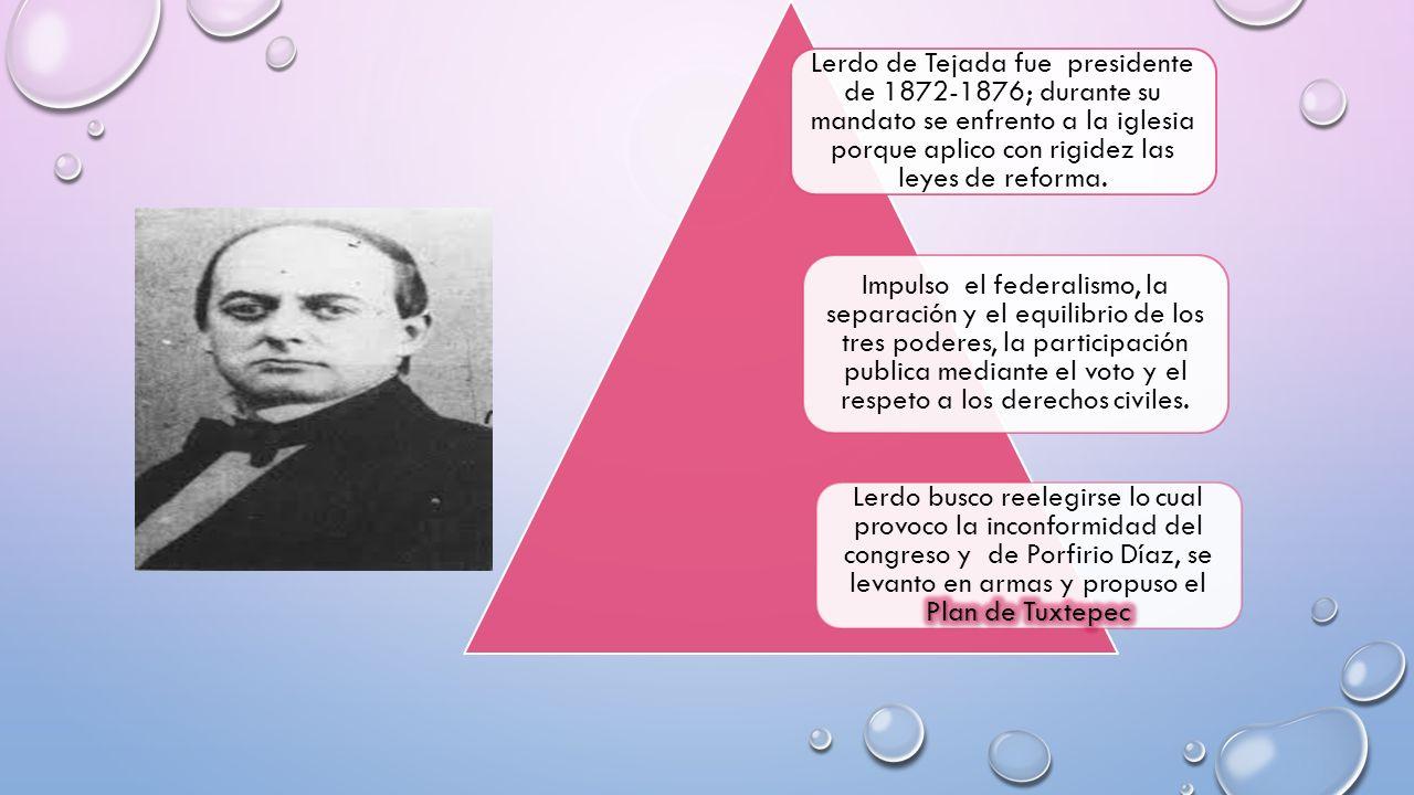 Lerdo de Tejada fue presidente de 1872-1876; durante su mandato se enfrento a la iglesia porque aplico con rigidez las leyes de reforma.